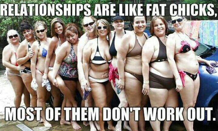 Relationships are like fat chicks