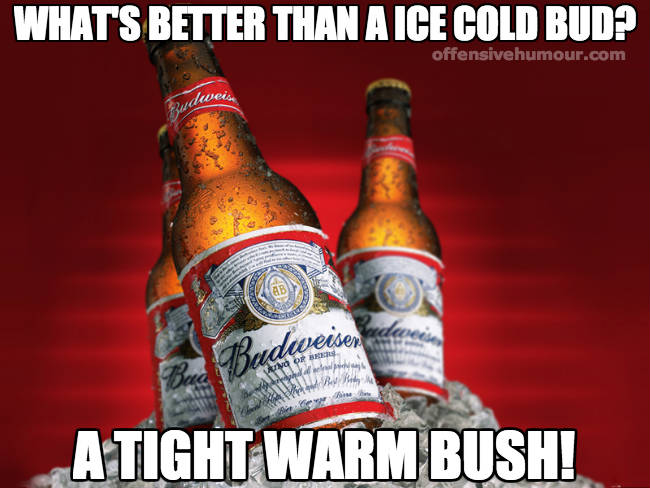 Better than ice cold bud